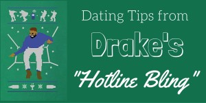 "Dating Tips From Drake's ""Hotline Bling"""